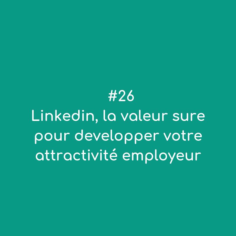 #26 Linkedin, la valeur sure pour développer votre attractivité employeur